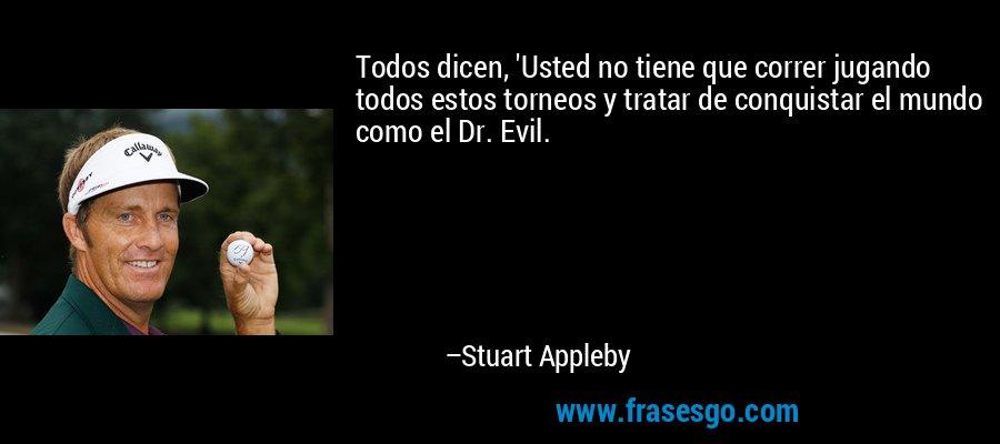 Todos dicen, 'Usted no tiene que correr jugando todos estos torneos y tratar de conquistar el mundo como el Dr. Evil. – Stuart Appleby