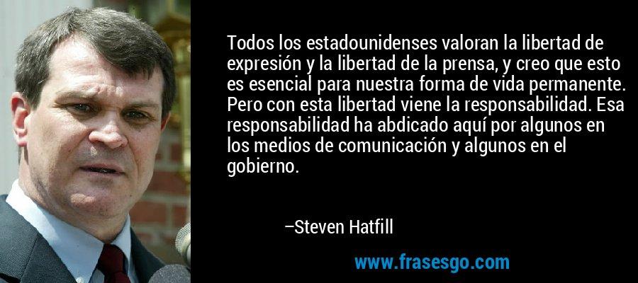 Todos los estadounidenses valoran la libertad de expresión y la libertad de la prensa, y creo que esto es esencial para nuestra forma de vida permanente. Pero con esta libertad viene la responsabilidad. Esa responsabilidad ha abdicado aquí por algunos en los medios de comunicación y algunos en el gobierno. – Steven Hatfill