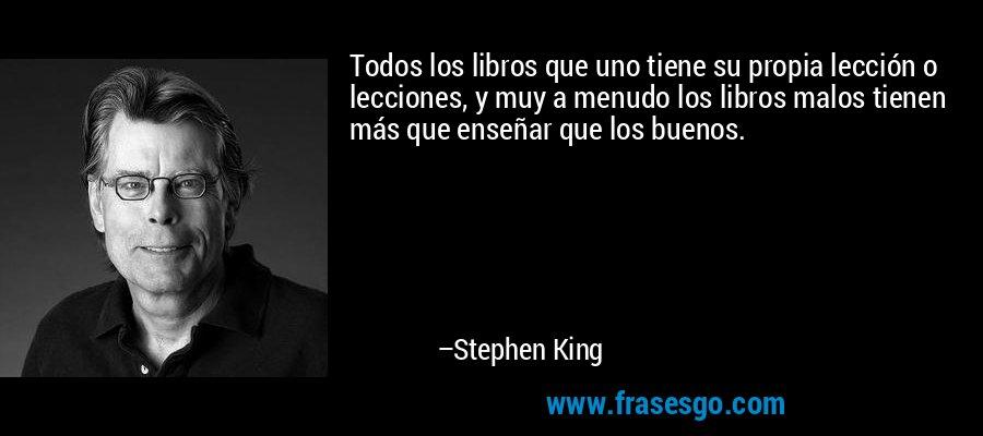 Todos los libros que uno tiene su propia lección o lecciones, y muy a menudo los libros malos tienen más que enseñar que los buenos. – Stephen King
