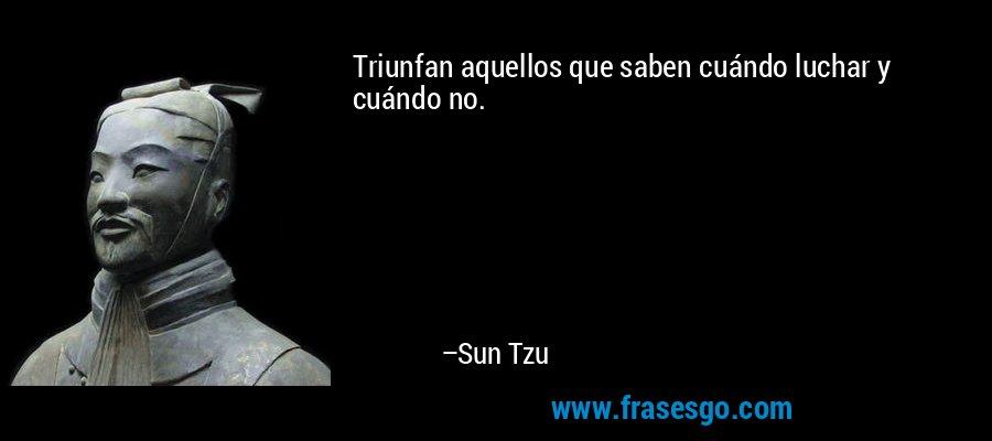 Triunfan aquellos que saben cuándo luchar y cuándo no. – Sun Tzu
