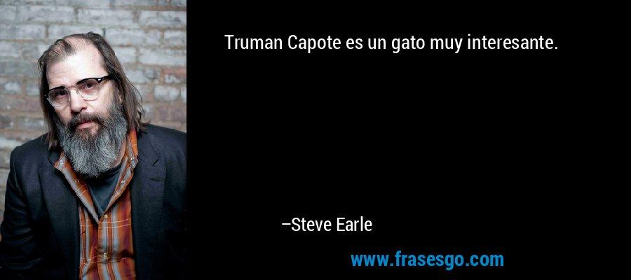 Truman Capote es un gato muy interesante. – Steve Earle