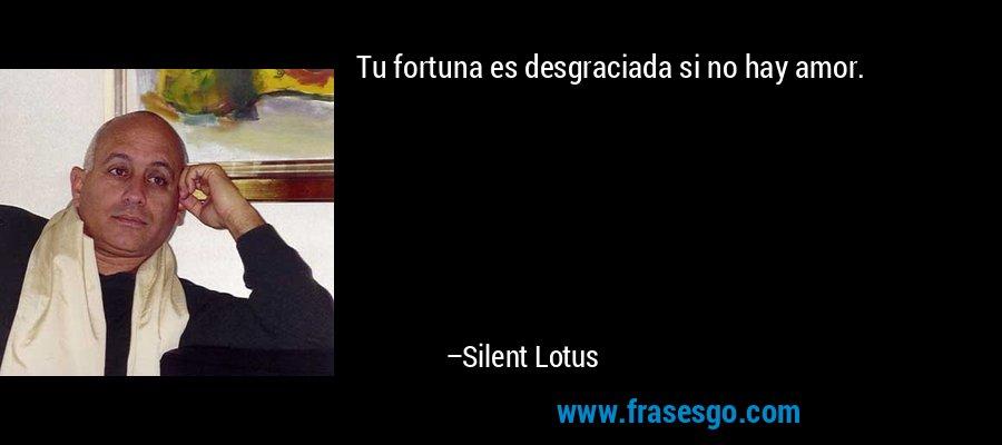 Tu fortuna es desgraciada si no hay amor. – Silent Lotus