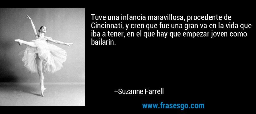 Tuve una infancia maravillosa, procedente de Cincinnati, y creo que fue una gran va en la vida que iba a tener, en el que hay que empezar joven como bailarín. – Suzanne Farrell