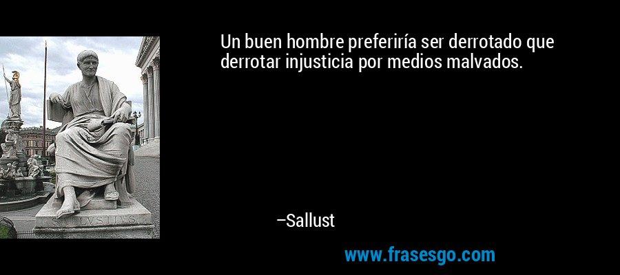 Un buen hombre preferiría ser derrotado que derrotar injusticia por medios malvados. – Sallust