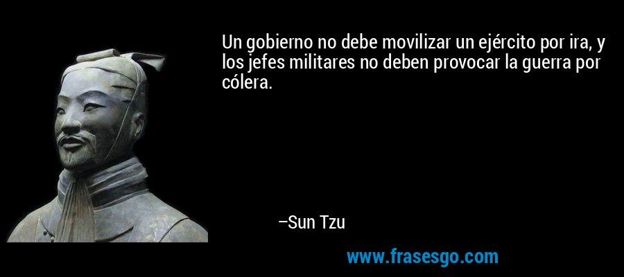 Un gobierno no debe movilizar un ejército por ira, y los jefes militares no deben provocar la guerra por cólera. – Sun Tzu