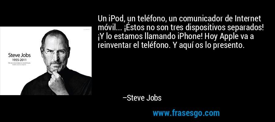 Un iPod, un teléfono, un comunicador de Internet móvil... ¡Éstos no son tres dispositivos separados! ¡Y lo estamos llamando iPhone! Hoy Apple va a reinventar el teléfono. Y aquí os lo presento. – Steve Jobs