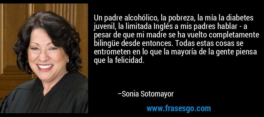 Un padre alcohólico, la pobreza, la mía la diabetes juvenil, la limitada Inglés a mis padres hablar - a pesar de que mi madre se ha vuelto completamente bilingüe desde entonces. Todas estas cosas se entrometen en lo que la mayoría de la gente piensa que la felicidad. – Sonia Sotomayor