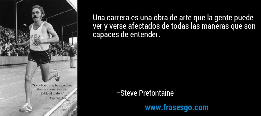 Una carrera es una obra de arte que la gente puede ver y verse afectados de todas las maneras que son capaces de entender. – Steve Prefontaine
