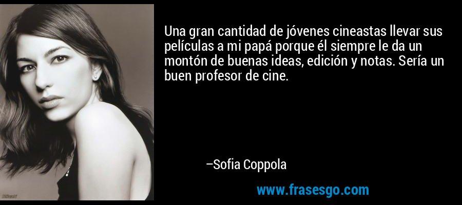 Una gran cantidad de jóvenes cineastas llevar sus películas a mi papá porque él siempre le da un montón de buenas ideas, edición y notas. Sería un buen profesor de cine. – Sofia Coppola