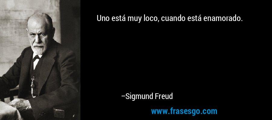 Uno está muy loco, cuando está enamorado. – Sigmund Freud