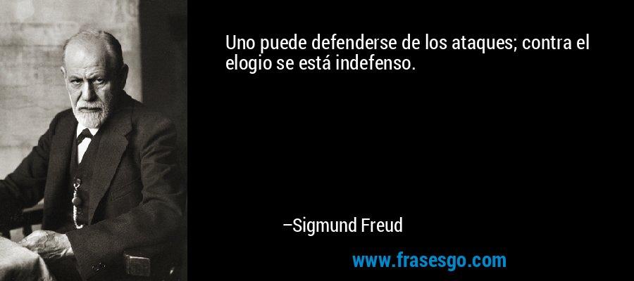 Uno puede defenderse de los ataques; contra el elogio se está indefenso. – Sigmund Freud