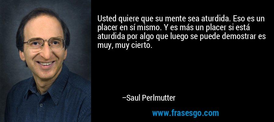 Usted quiere que su mente sea aturdida. Eso es un placer en sí mismo. Y es más un placer si está aturdida por algo que luego se puede demostrar es muy, muy cierto. – Saul Perlmutter