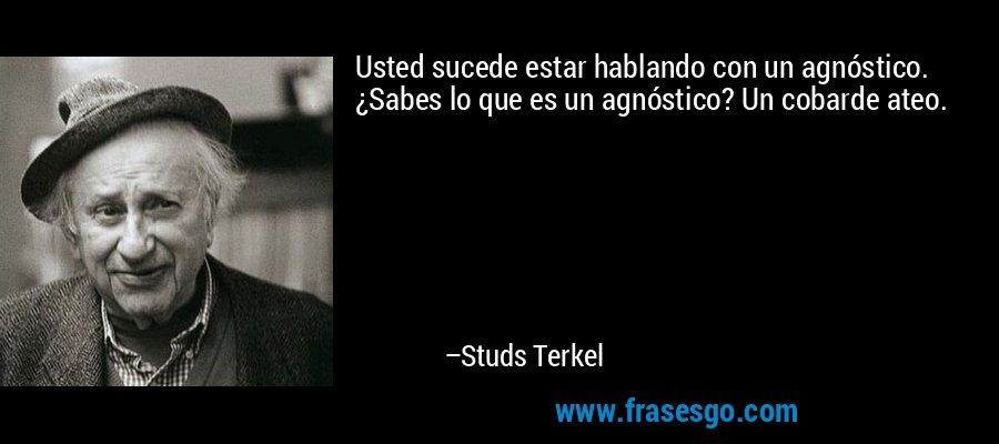 Usted sucede estar hablando con un agnóstico. ¿Sabes lo que es un agnóstico? Un cobarde ateo. – Studs Terkel