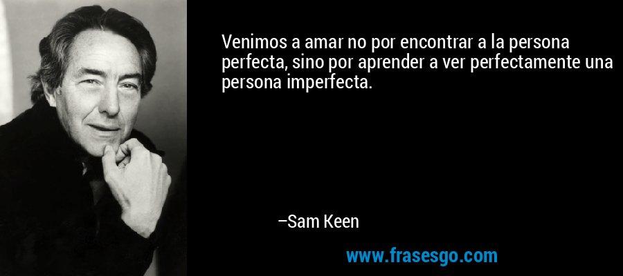 Venimos a amar no por encontrar a la persona perfecta, sino por aprender a ver perfectamente una persona imperfecta. – Sam Keen