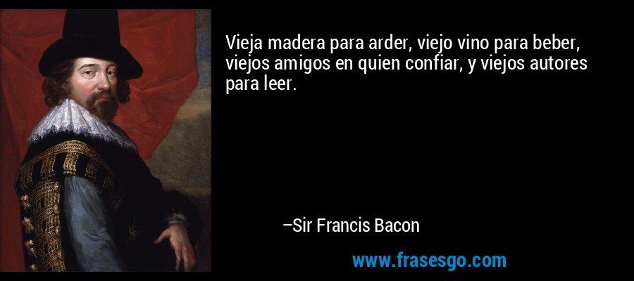 Vieja madera para arder, viejo vino para beber, viejos amigos en quien confiar, y viejos autores para leer. – Sir Francis Bacon