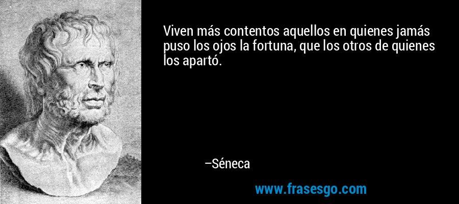 Viven más contentos aquellos en quienes jamás puso los ojos la fortuna, que los otros de quienes los apartó. – Séneca