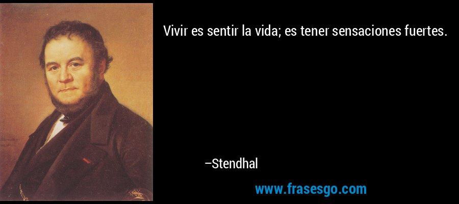 Vivir es sentir la vida; es tener sensaciones fuertes. – Stendhal