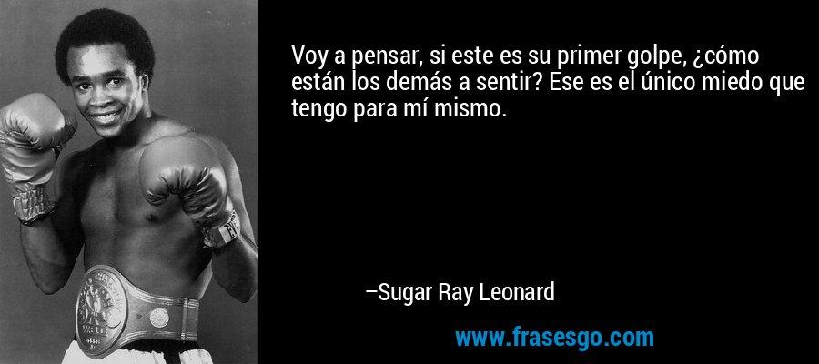 Voy a pensar, si este es su primer golpe, ¿cómo están los demás a sentir? Ese es el único miedo que tengo para mí mismo. – Sugar Ray Leonard