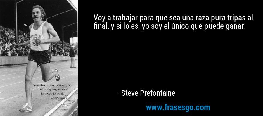Voy a trabajar para que sea una raza pura tripas al final, y si lo es, yo soy el único que puede ganar. – Steve Prefontaine