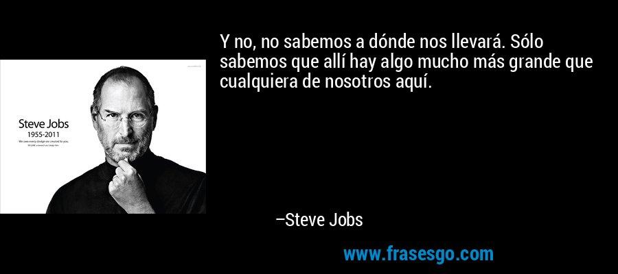 Y no, no sabemos a dónde nos llevará. Sólo sabemos que allí hay algo mucho más grande que cualquiera de nosotros aquí. – Steve Jobs