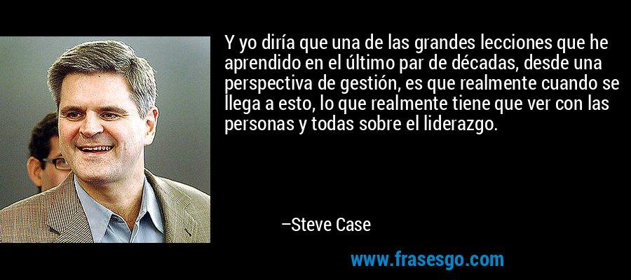 Y yo diría que una de las grandes lecciones que he aprendido en el último par de décadas, desde una perspectiva de gestión, es que realmente cuando se llega a esto, lo que realmente tiene que ver con las personas y todas sobre el liderazgo. – Steve Case