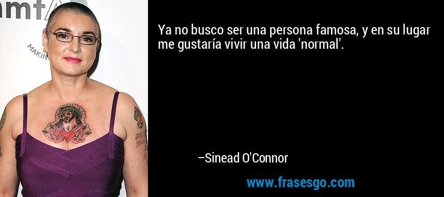 Ya no busco ser una persona famosa, y en su lugar me gustaría vivir una vida 'normal'. – Sinead O'Connor