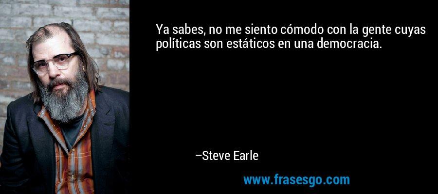 Ya sabes, no me siento cómodo con la gente cuyas políticas son estáticos en una democracia. – Steve Earle