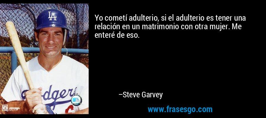 Yo cometí adulterio, si el adulterio es tener una relación en un matrimonio con otra mujer. Me enteré de eso. – Steve Garvey