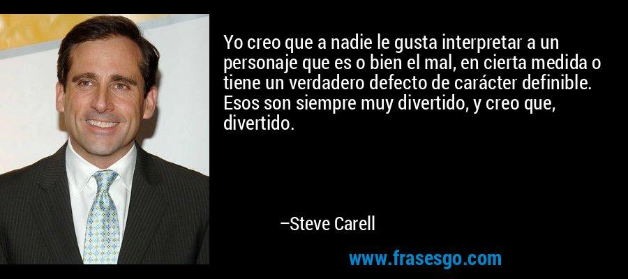 Yo creo que a nadie le gusta interpretar a un personaje que es o bien el mal, en cierta medida o tiene un verdadero defecto de carácter definible. Esos son siempre muy divertido, y creo que, divertido. – Steve Carell