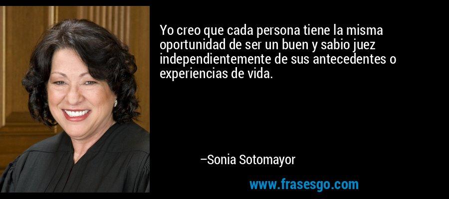 Yo creo que cada persona tiene la misma oportunidad de ser un buen y sabio juez independientemente de sus antecedentes o experiencias de vida. – Sonia Sotomayor