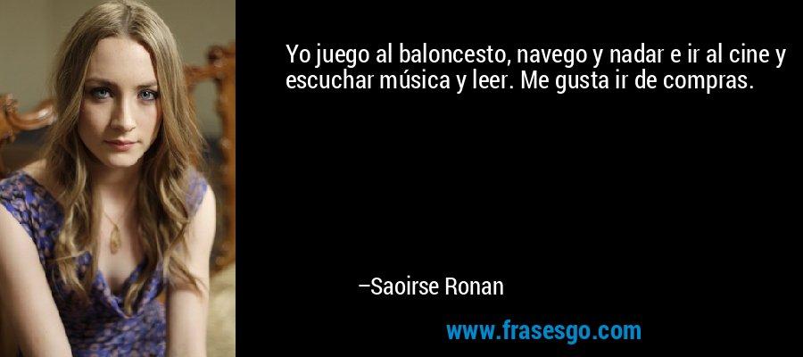 Yo juego al baloncesto, navego y nadar e ir al cine y escuchar música y leer. Me gusta ir de compras. – Saoirse Ronan