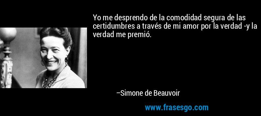 Yo me desprendo de la comodidad segura de las certidumbres a través de mi amor por la verdad -y la verdad me premió. – Simone de Beauvoir