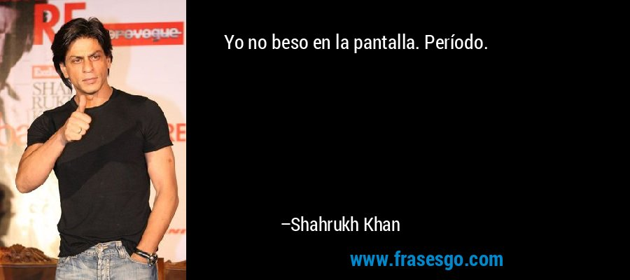 Yo no beso en la pantalla. Período. – Shahrukh Khan