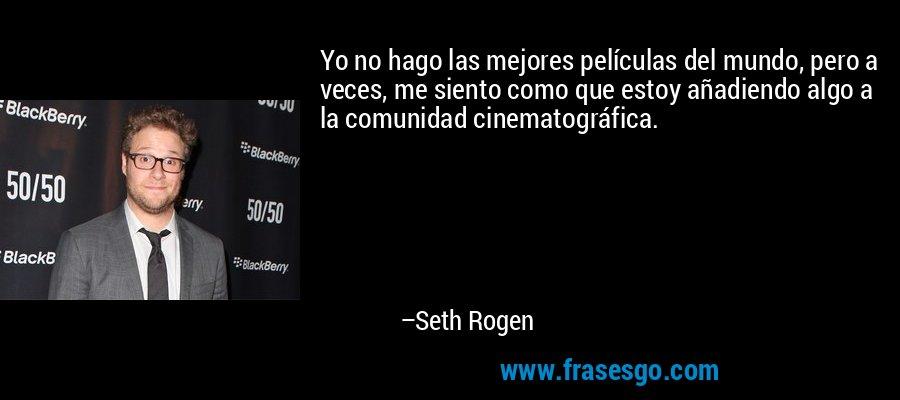 Yo no hago las mejores películas del mundo, pero a veces, me siento como que estoy añadiendo algo a la comunidad cinematográfica. – Seth Rogen