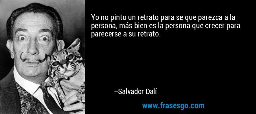 Yo no pinto un retrato para se que parezca a la persona, más bien es la persona que crecer para parecerse a su retrato. – Salvador Dalí