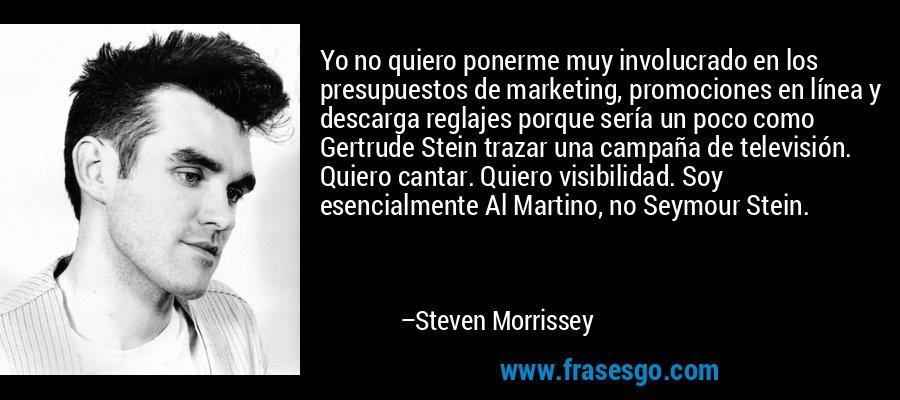 Yo no quiero ponerme muy involucrado en los presupuestos de marketing, promociones en línea y descarga reglajes porque sería un poco como Gertrude Stein trazar una campaña de televisión. Quiero cantar. Quiero visibilidad. Soy esencialmente Al Martino, no Seymour Stein. – Steven Morrissey