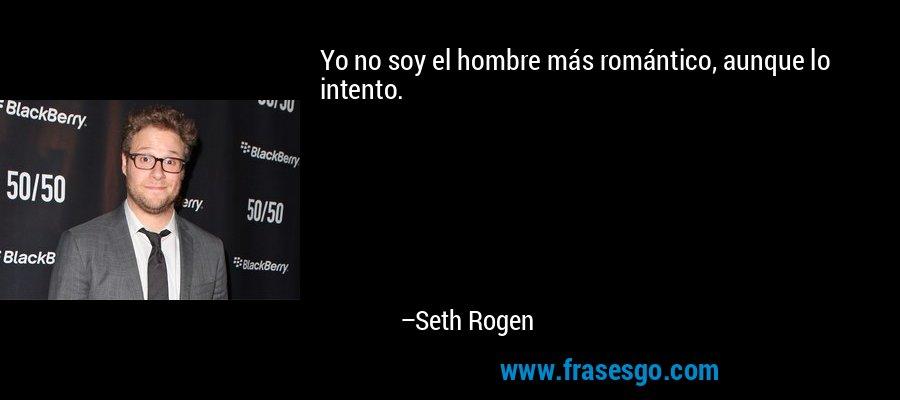 Yo no soy el hombre más romántico, aunque lo intento. – Seth Rogen