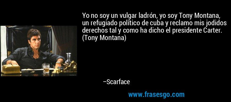 Yo no soy un vulgar ladrón, yo soy Tony Montana, un refugiado político de cuba y reclamo mis jodidos derechos tal y como ha dicho el presidente Carter. (Tony Montana) – Scarface