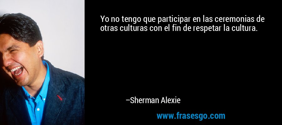 Yo no tengo que participar en las ceremonias de otras culturas con el fin de respetar la cultura. – Sherman Alexie