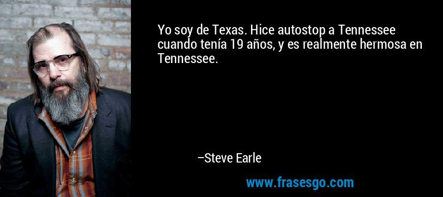 Yo soy de Texas. Hice autostop a Tennessee cuando tenía 19 años, y es realmente hermosa en Tennessee. – Steve Earle