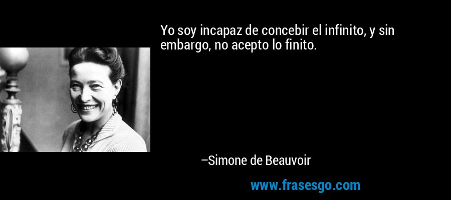Yo soy incapaz de concebir el infinito, y sin embargo, no acepto lo finito. – Simone de Beauvoir