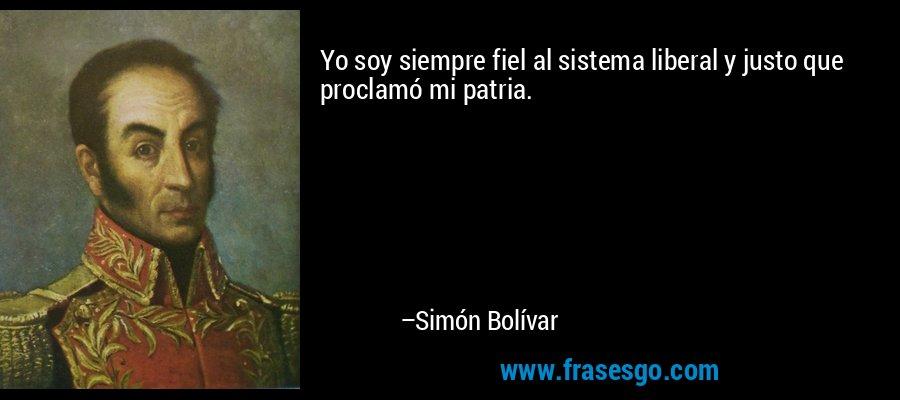 Yo soy siempre fiel al sistema liberal y justo que proclamó mi patria. – Simón Bolívar