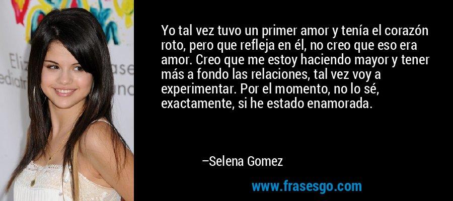 Yo tal vez tuvo un primer amor y tenía el corazón roto, pero que refleja en él, no creo que eso era amor. Creo que me estoy haciendo mayor y tener más a fondo las relaciones, tal vez voy a experimentar. Por el momento, no lo sé, exactamente, si he estado enamorada. – Selena Gomez