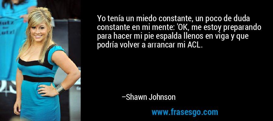 Yo tenía un miedo constante, un poco de duda constante en mi mente: 'OK, me estoy preparando para hacer mi pie espalda llenos en viga y que podría volver a arrancar mi ACL. – Shawn Johnson