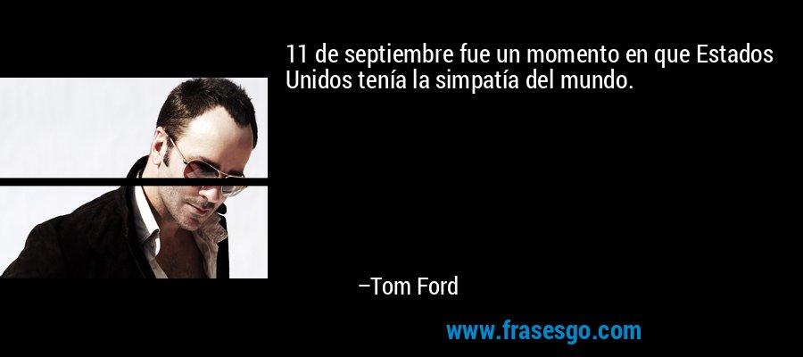 11 de septiembre fue un momento en que Estados Unidos tenía la simpatía del mundo. – Tom Ford