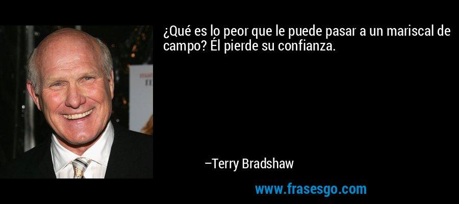 ¿Qué es lo peor que le puede pasar a un mariscal de campo? Él pierde su confianza. – Terry Bradshaw