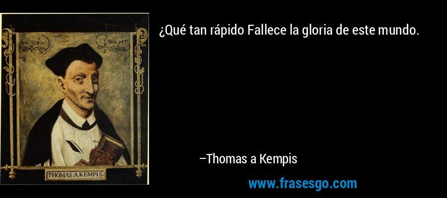 ¿Qué tan rápido Fallece la gloria de este mundo. – Thomas a Kempis