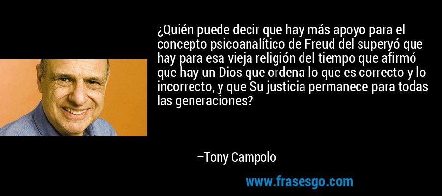 ¿Quién puede decir que hay más apoyo para el concepto psicoanalítico de Freud del superyó que hay para esa vieja religión del tiempo que afirmó que hay un Dios que ordena lo que es correcto y lo incorrecto, y que Su justicia permanece para todas las generaciones? – Tony Campolo