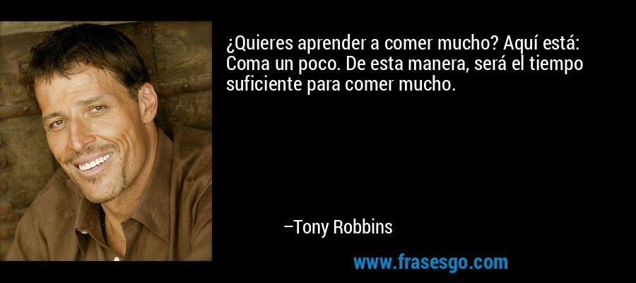 ¿Quieres aprender a comer mucho? Aquí está: Coma un poco. De esta manera, será el tiempo suficiente para comer mucho. – Tony Robbins