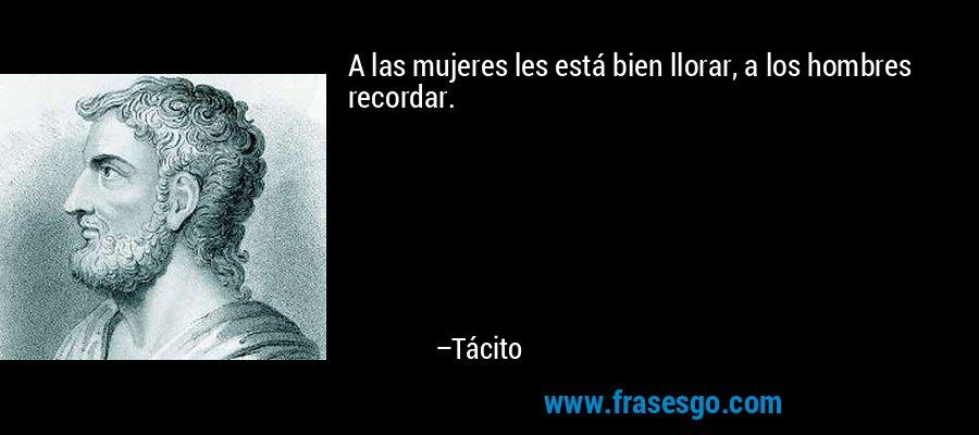 A las mujeres les está bien llorar, a los hombres recordar. – Tácito
